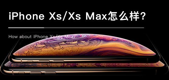 iPhone Xs/Xs Max怎么样?苹果iPhone Xs/Xs Max评测及最新消息汇总