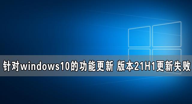 针对windows10的功能更新 版本21H1更新失败