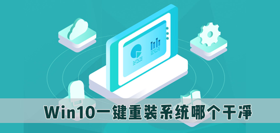 Win10一键重装系统哪个干净_重装系统Win10用什么软件